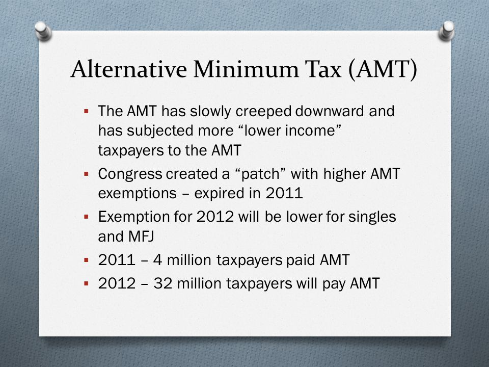Alternative Minimum Tax (AMT)  The AMT has slowly creeped downward and has subjected more lower income taxpayers to the AMT  Congress created a patch with higher AMT exemptions – expired in 2011  Exemption for 2012 will be lower for singles and MFJ  2011 – 4 million taxpayers paid AMT  2012 – 32 million taxpayers will pay AMT
