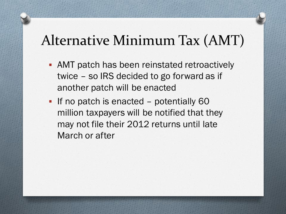 Alternative Minimum Tax (AMT)  AMT patch has been reinstated retroactively twice – so IRS decided to go forward as if another patch will be enacted  If no patch is enacted – potentially 60 million taxpayers will be notified that they may not file their 2012 returns until late March or after