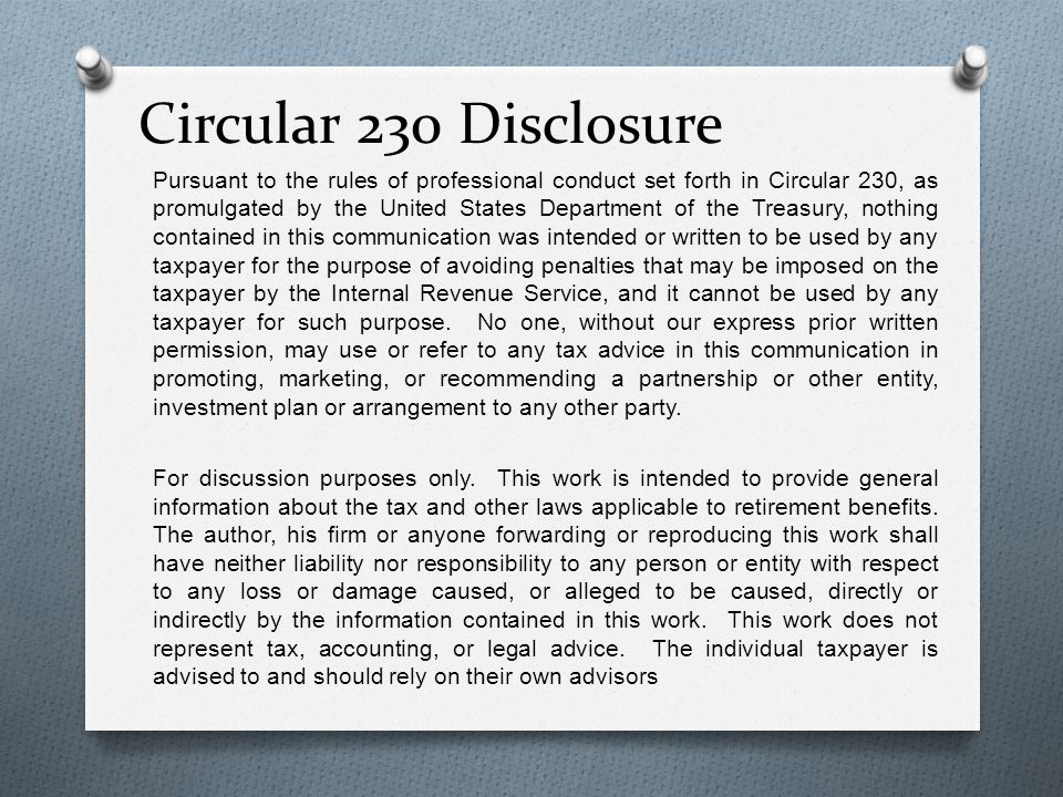 Circular 230 Disclosure Pursuant to the rules of professional conduct set forth in Circular 230, as promulgated by the United States Department of the Treasury, nothing contained in this communication was intended or written to be used by any taxpayer for the purpose of avoiding penalties that may be imposed on the taxpayer by the Internal Revenue Service, and it cannot be used by any taxpayer for such purpose.