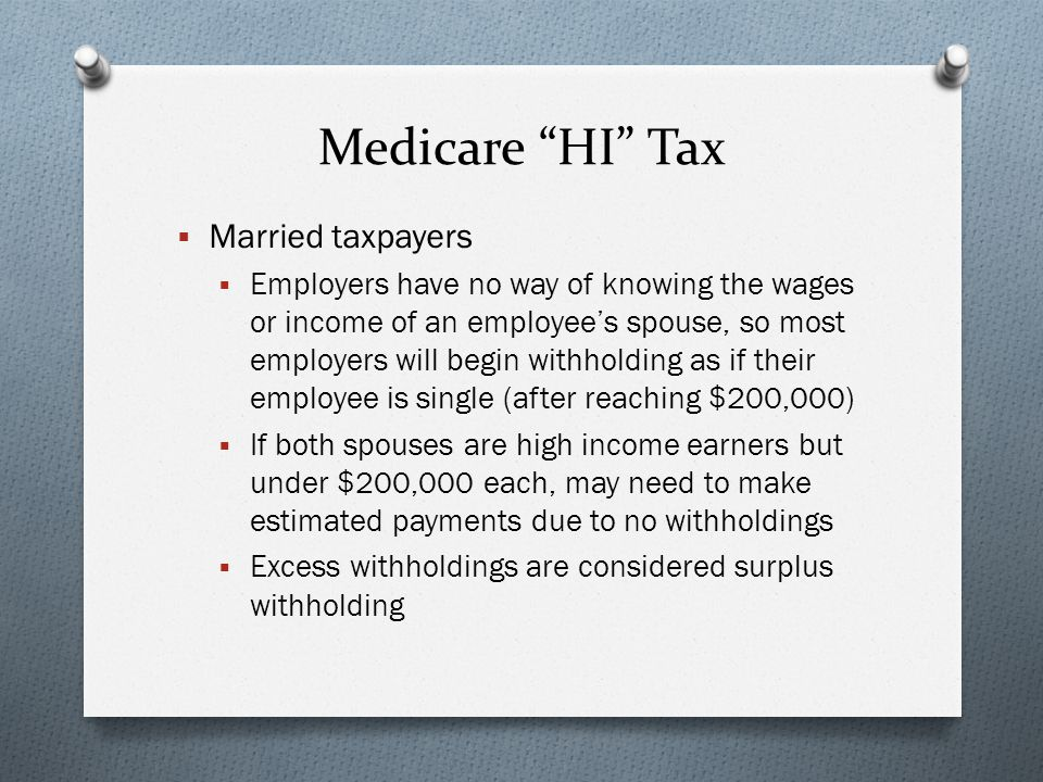 Medicare HI Tax  Married taxpayers  Employers have no way of knowing the wages or income of an employee's spouse, so most employers will begin withholding as if their employee is single (after reaching $200,000)  If both spouses are high income earners but under $200,000 each, may need to make estimated payments due to no withholdings  Excess withholdings are considered surplus withholding