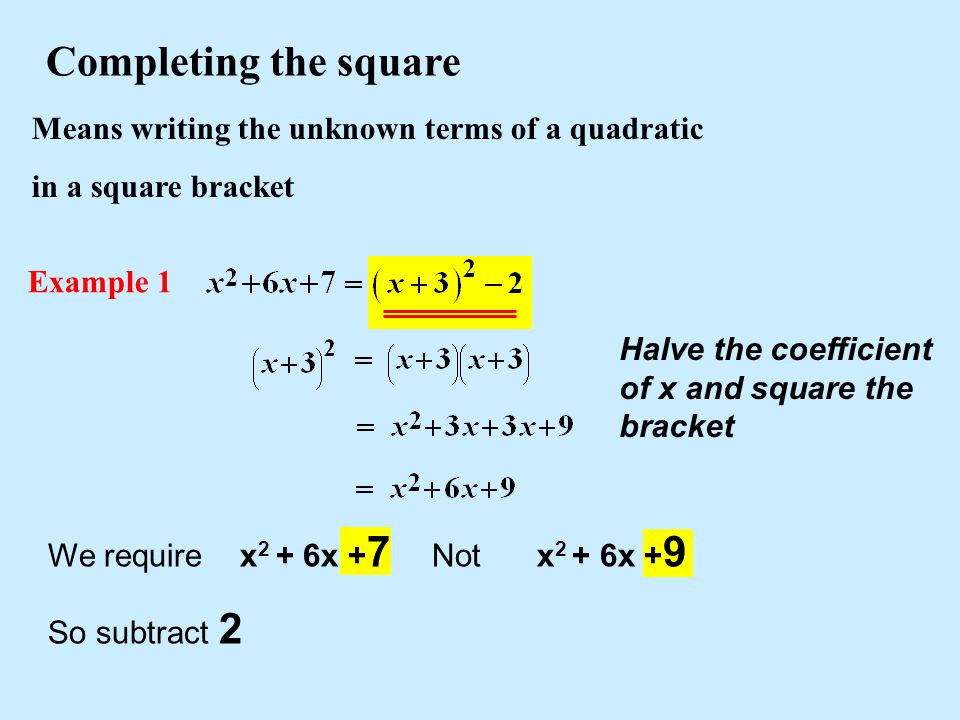 Means writing the unknown terms of a quadratic in a square bracket Completing the square Example 1 We require x 2 + 6x + 7 Not x 2 + 6x + 9 So subtrac