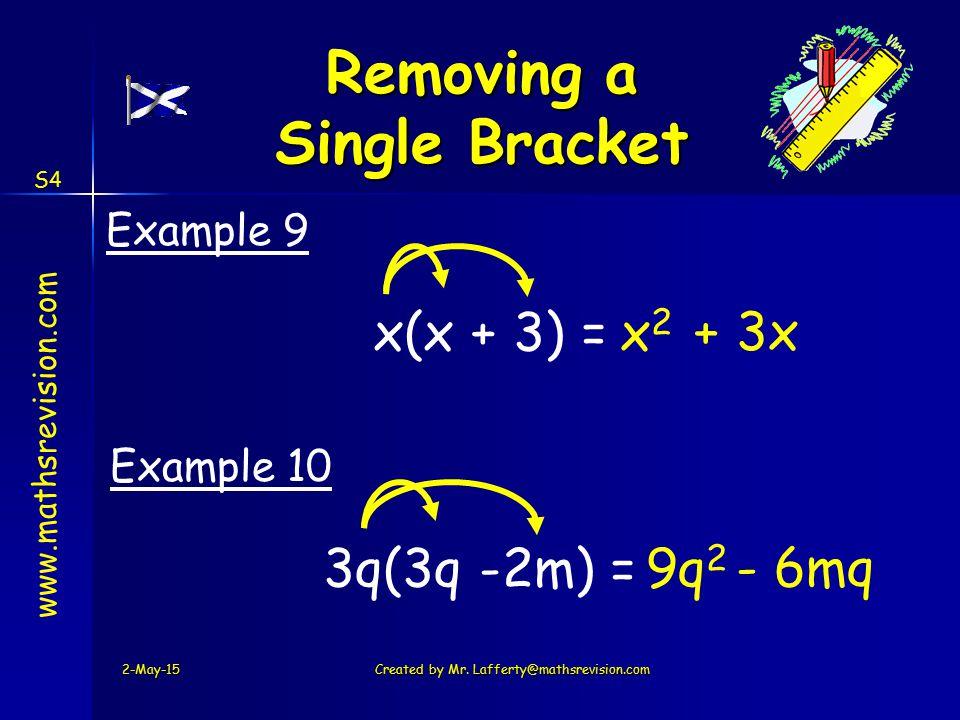 www.mathsrevision.com S4 x(x + 3) =x2x2 + 3x Example 9 3q(3q -2m) =9q 2 - 6mq Example 10 2-May-15Created by Mr. Lafferty@mathsrevision.com Removing a