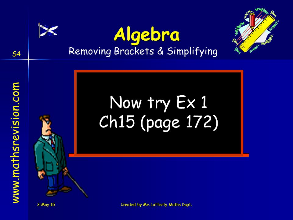 2-May-15Created by Mr. Lafferty Maths Dept. Now try Ex 1 Ch15 (page 172) www.mathsrevision.com Algebra Removing Brackets & Simplifying S4