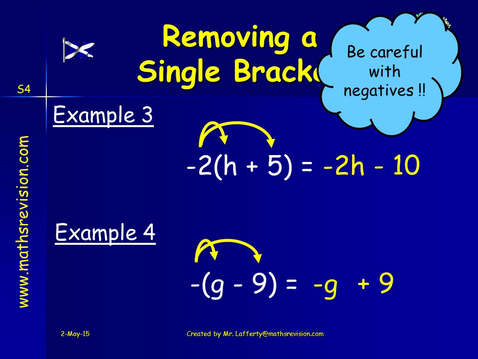 www.mathsrevision.com S4 -2(h + 5) =-2h - 10 Example 3 -(g - 9) =-g + 9 Example 4 2-May-15Created by Mr. Lafferty@mathsrevision.com Removing a Single