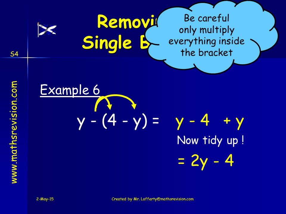 www.mathsrevision.com S4 y - (4 - y) =y + y Example 6 2-May-15Created by Mr. Lafferty@mathsrevision.com Removing a Single Bracket Be careful only mult