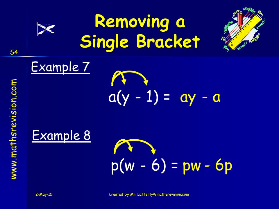 www.mathsrevision.com S4 a(y - 1) =ay - a Example 7 p(w - 6) =pw - 6p Example 8 2-May-15Created by Mr. Lafferty@mathsrevision.com Removing a Single Br