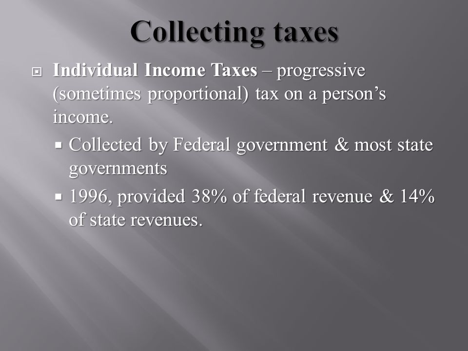  Individual Income Taxes – progressive (sometimes proportional) tax on a person's income.