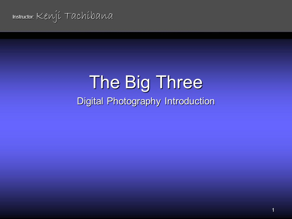 The Big Three Digital Photography Introduction 1 Instructor: Kenji Tachibana