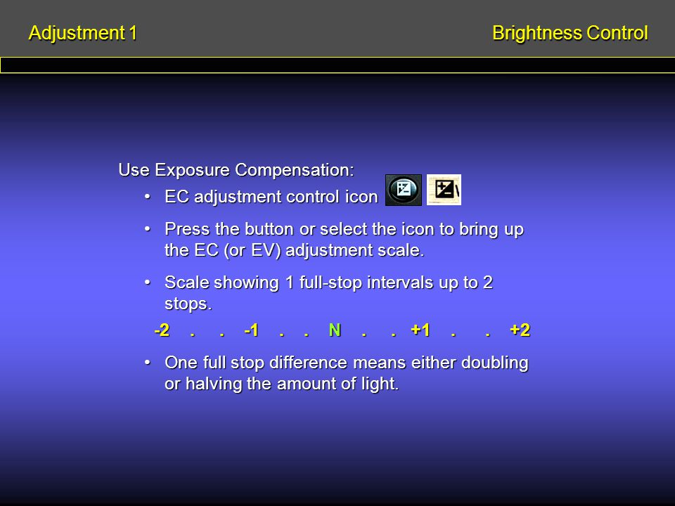 Use Exposure Compensation: EC adjustment control iconEC adjustment control icon Press the button or select the icon to bring up the EC (or EV) adjustment scale.Press the button or select the icon to bring up the EC (or EV) adjustment scale.