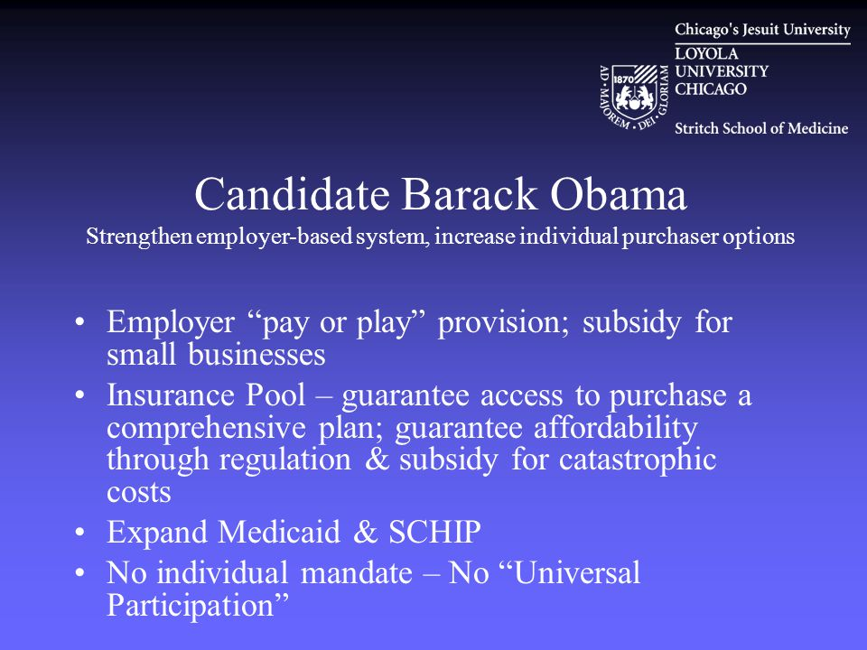 Candidate Barack Obama Strengthen employer-based system, increase individual purchaser options Employer pay or play provision; subsidy for small businesses Insurance Pool – guarantee access to purchase a comprehensive plan; guarantee affordability through regulation & subsidy for catastrophic costs Expand Medicaid & SCHIP No individual mandate – No Universal Participation