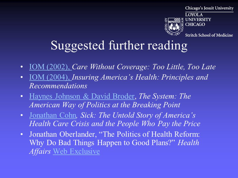 Suggested further reading IOM (2002), Care Without Coverage: Too Little, Too LateIOM (2002), IOM (2004), Insuring America's Health: Principles and RecommendationsIOM (2004), Haynes Johnson & David Broder, The System: The American Way of Politics at the Breaking PointHaynes Johnson & David Broder Jonathan Cohn, Sick: The Untold Story of America's Health Care Crisis and the People Who Pay the PriceJonathan Cohn Jonathan Oberlander, The Politics of Health Reform: Why Do Bad Things Happen to Good Plans? Health Affairs Web ExclusiveWeb Exclusive