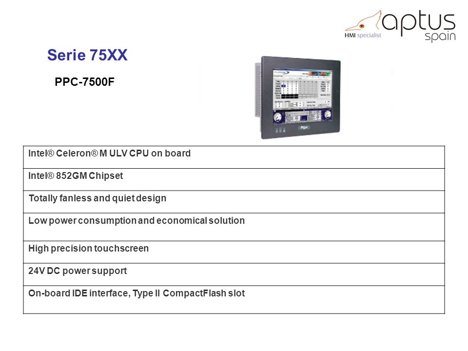 PPC-7500F Serie 75XX Intel® Celeron® M ULV CPU on board Intel® 852GM Chipset Totally fanless and quiet design Low power consumption and economical solution High precision touchscreen 24V DC power support On-board IDE interface, Type II CompactFlash slot