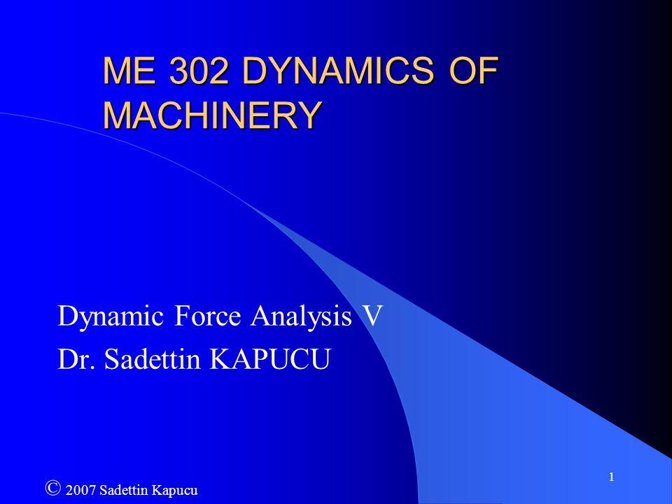 1 ME 302 DYNAMICS OF MACHINERY Dynamic Force Analysis V Dr. Sadettin KAPUCU © 2007 Sadettin Kapucu