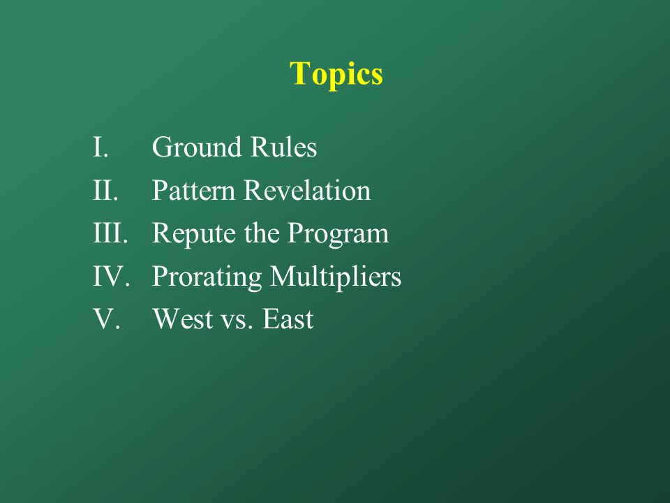 Topics I.Ground Rules II.Pattern Revelation III.Repute the Program IV.Prorating Multipliers V.West vs.