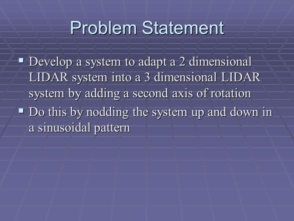 Problem Statement  Develop a system to adapt a 2 dimensional LIDAR system into a 3 dimensional LIDAR system by adding a second axis of rotation  Do this by nodding the system up and down in a sinusoidal pattern