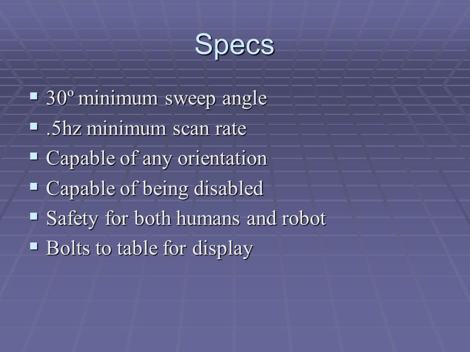 Specs  30º minimum sweep angle .5hz minimum scan rate  Capable of any orientation  Capable of being disabled  Safety for both humans and robot  Bolts to table for display