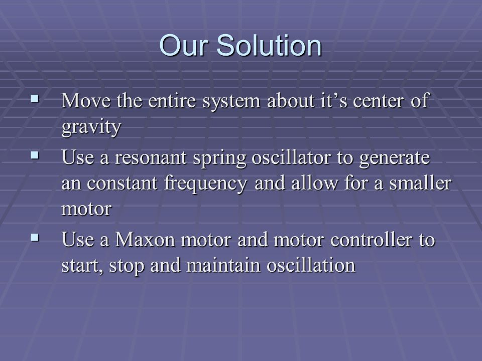 Our Solution  Move the entire system about it's center of gravity  Use a resonant spring oscillator to generate an constant frequency and allow for a smaller motor  Use a Maxon motor and motor controller to start, stop and maintain oscillation