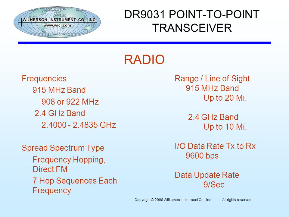 DR9031 POINT-TO-POINT TRANSCEIVER Frequencies 915 MHz Band 908 or 922 MHz 2.4 GHz Band 2.4000 - 2.4835 GHz Spread Spectrum Type Frequency Hopping, Direct FM 7 Hop Sequences Each Frequency Range / Line of Sight 915 MHz Band Up to 20 Mi.