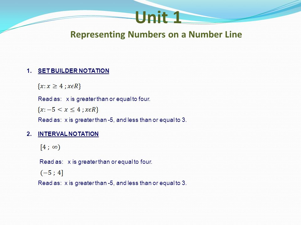 Unit 1 Representing Numbers on a Number Line 1.SET BUILDER NOTATION Read as: x is greater than or equal to four. Read as: x is greater than -5, and le
