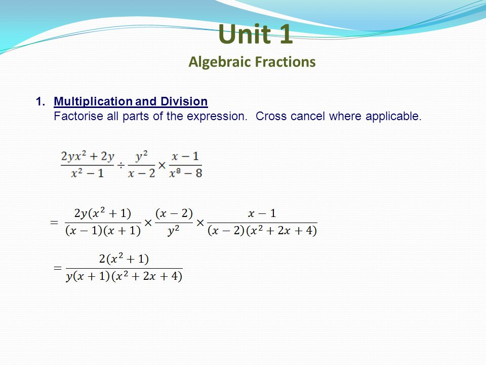 Unit 1 Algebraic Fractions 1.Multiplication and Division Factorise all parts of the expression. Cross cancel where applicable.