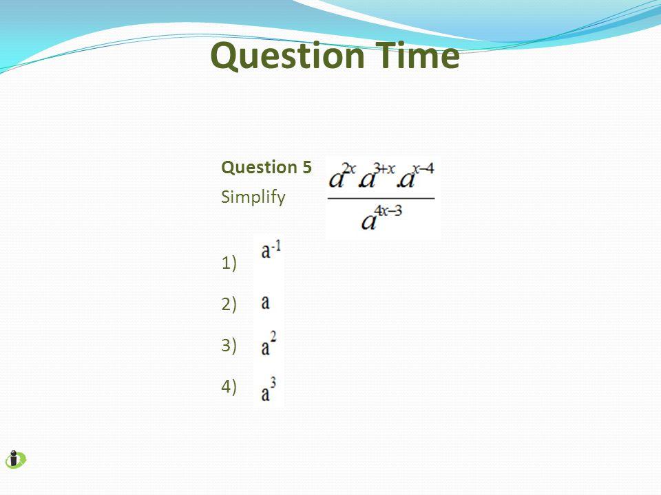 Question 5 Simplify 1) 2) 3) 4) Question Time