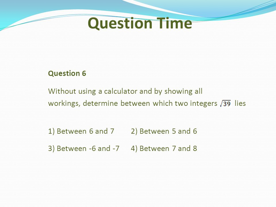 Question 6 Without using a calculator and by showing all workings, determine between which two integers lies 1) Between 6 and 72) Between 5 and 6 3) B