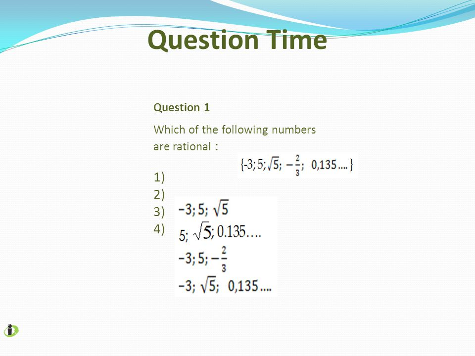 Question 1 Which of the following numbers are rational : 1) 2) 3) 4) Question Time