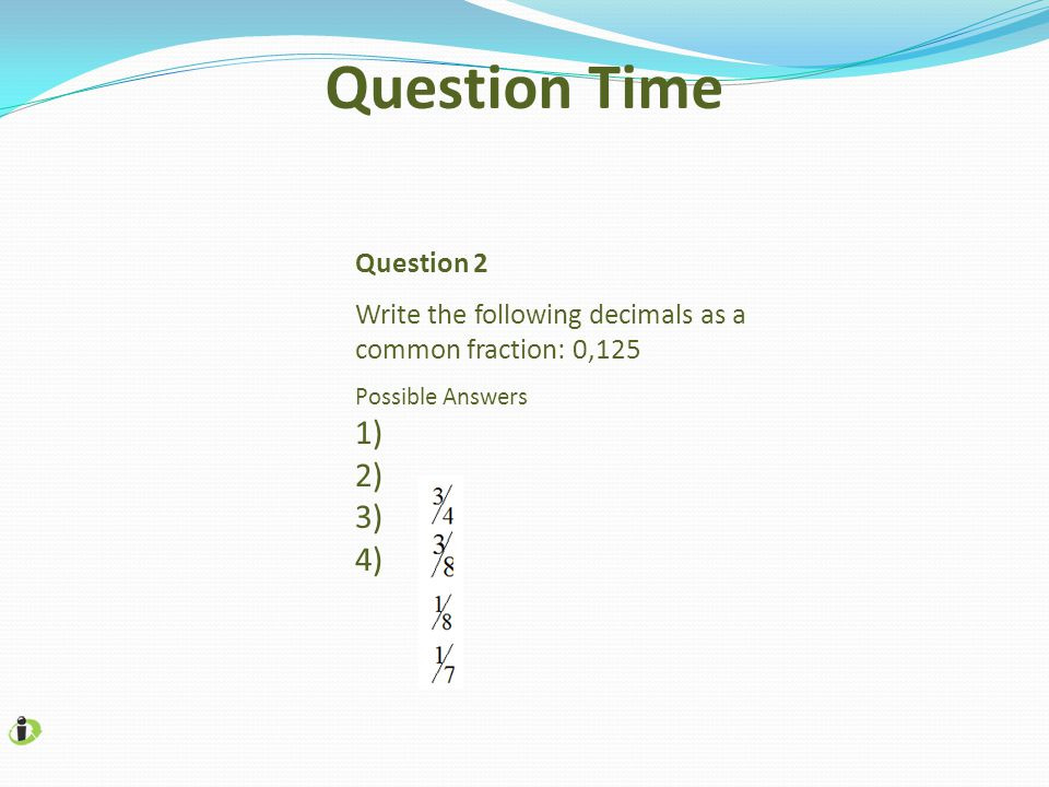 Question 2 Write the following decimals as a common fraction: 0,125 Possible Answers 1) 2) 3) 4) Question Time