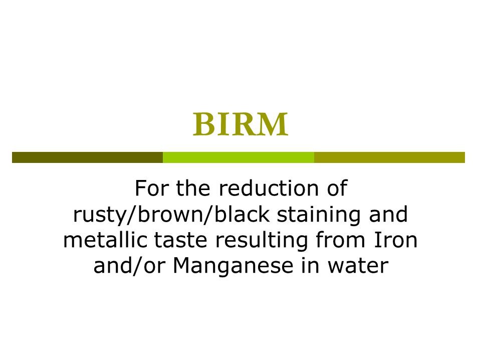 BIRM For the reduction of rusty/brown/black staining and metallic taste resulting from Iron and/or Manganese in water