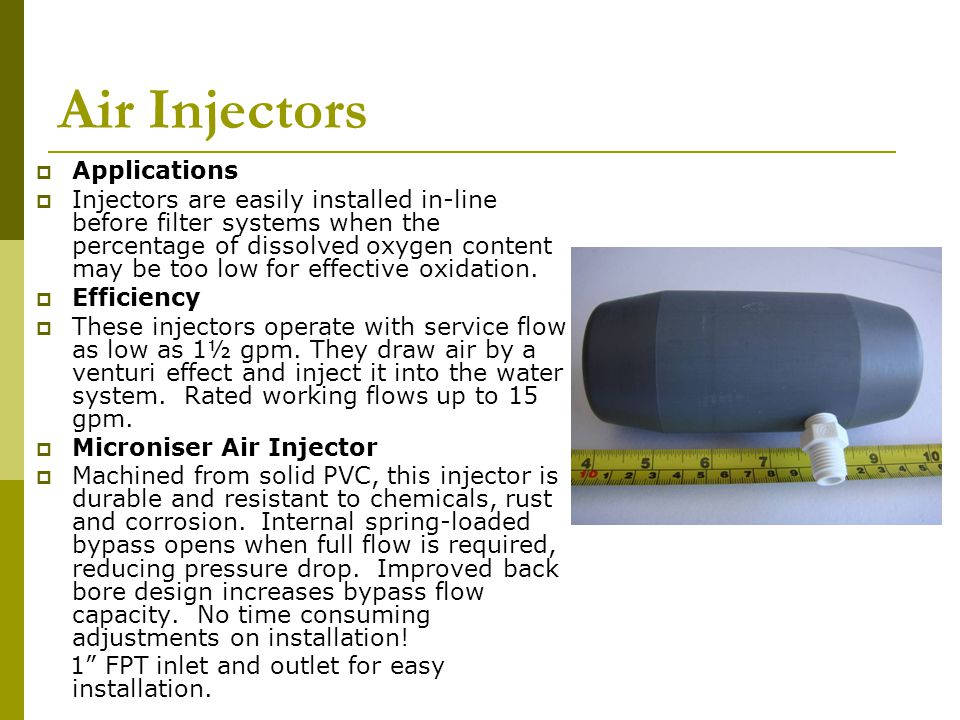 Air Injectors  Applications  Injectors are easily installed in-line before filter systems when the percentage of dissolved oxygen content may be too