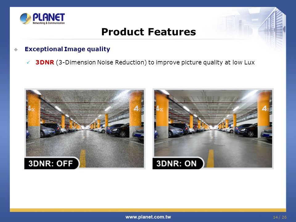 Product Features  Exceptional Image quality 3DNR (3-Dimension Noise Reduction) to improve picture quality at low Lux 14 / 26