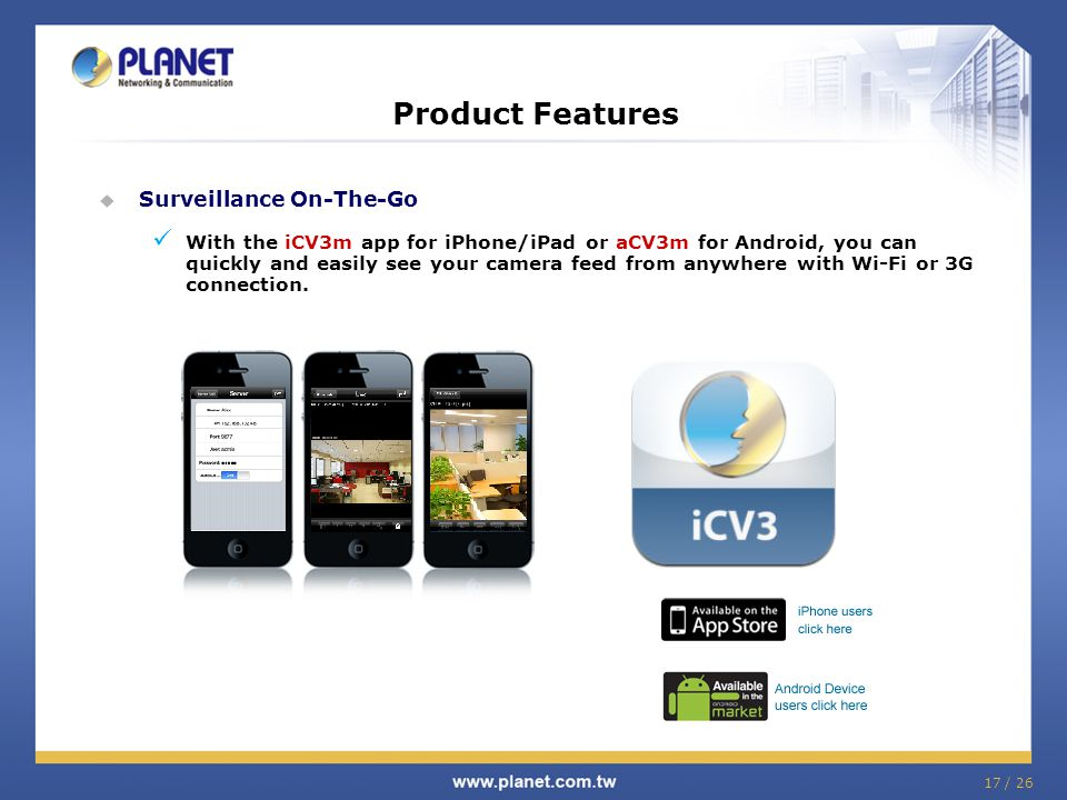 Product Features  Surveillance On-The-Go With the iCV3m app for iPhone/iPad or aCV3m for Android, you can quickly and easily see your camera feed fro