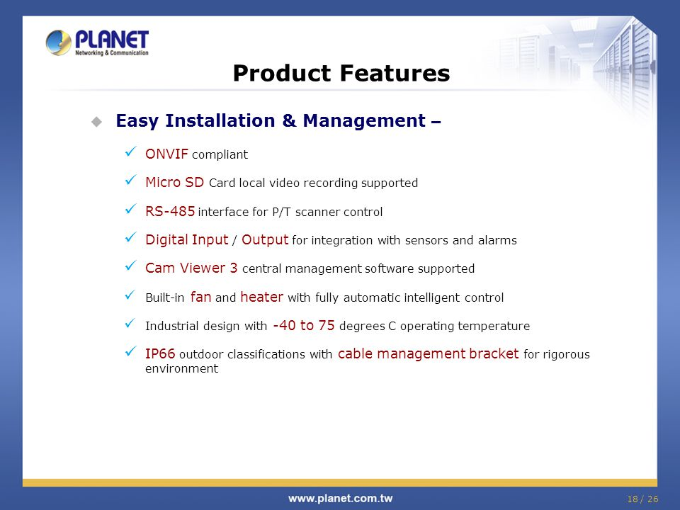 Product Features  Easy Installation & Management – ONVIF compliant Micro SD Card local video recording supported RS-485 interface for P/T scanner con