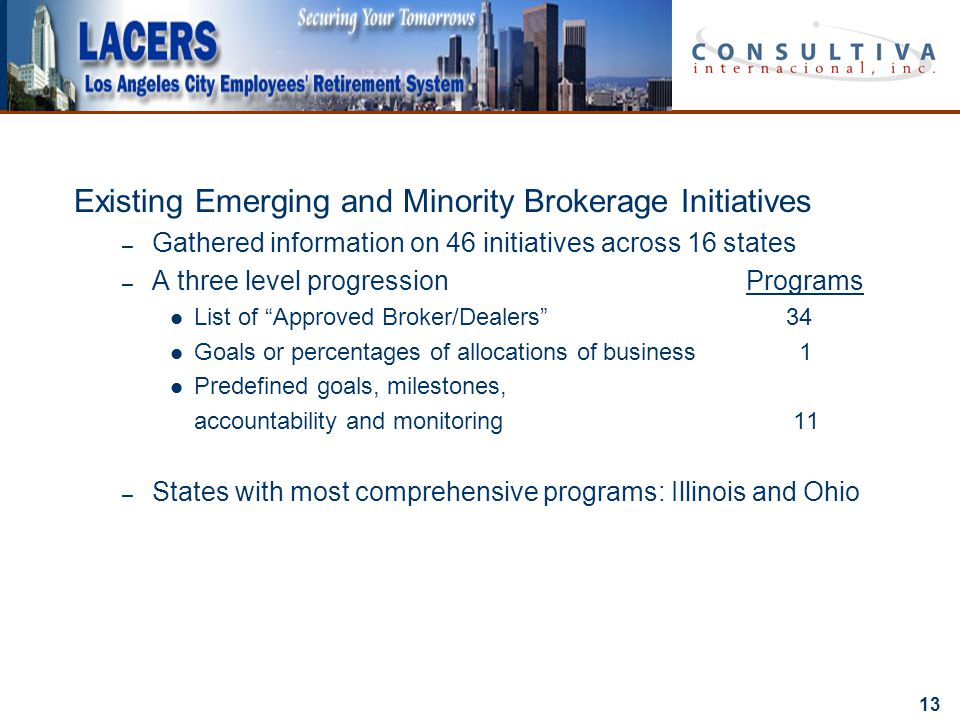 13 Existing Emerging and Minority Brokerage Initiatives – Gathered information on 46 initiatives across 16 states – A three level progressionPrograms List of Approved Broker/Dealers 34 Goals or percentages of allocations of business 1 Predefined goals, milestones, accountability and monitoring 11 – States with most comprehensive programs: Illinois and Ohio