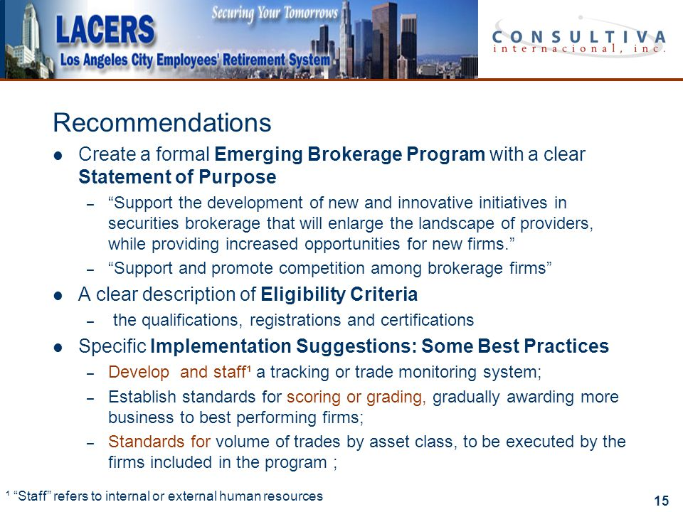 15 Recommendations Create a formal Emerging Brokerage Program with a clear Statement of Purpose – Support the development of new and innovative initiatives in securities brokerage that will enlarge the landscape of providers, while providing increased opportunities for new firms. – Support and promote competition among brokerage firms A clear description of Eligibility Criteria – the qualifications, registrations and certifications Specific Implementation Suggestions: Some Best Practices – Develop and staff¹ a tracking or trade monitoring system; – Establish standards for scoring or grading, gradually awarding more business to best performing firms; – Standards for volume of trades by asset class, to be executed by the firms included in the program ; ¹ Staff refers to internal or external human resources