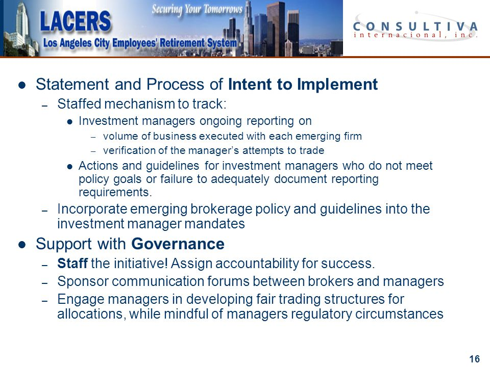 16 Statement and Process of Intent to Implement – Staffed mechanism to track: Investment managers ongoing reporting on – volume of business executed with each emerging firm – verification of the manager's attempts to trade Actions and guidelines for investment managers who do not meet policy goals or failure to adequately document reporting requirements.