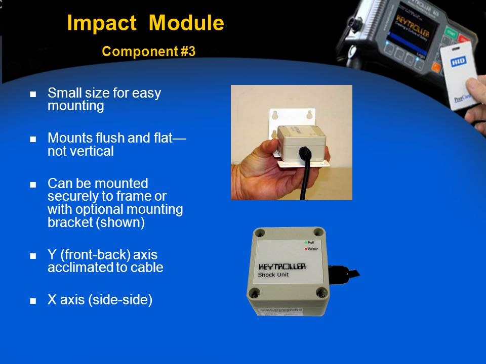 Impact Module Component #3 Small size for easy mounting Mounts flush and flat— not vertical Can be mounted securely to frame or with optional mounting