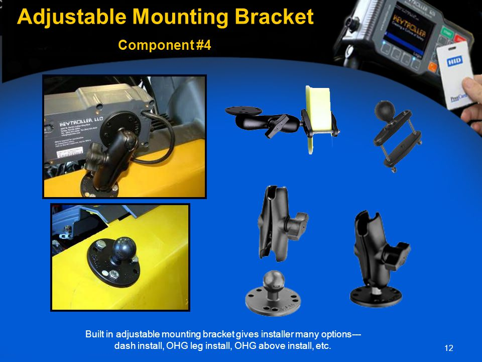 12 Adjustable Mounting Bracket Adjustable Mounting Bracket Component #4 Built in adjustable mounting bracket gives installer many options--- dash install, OHG leg install, OHG above install, etc.
