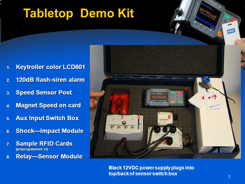 7 Tabletop Demo Kit 1. Keytroller color LCD601 2. 120dB flash-siren alarm 3. Speed Sensor Post 4. Magnet Speed on card 5. Aux Input Switch Box 6. Shoc