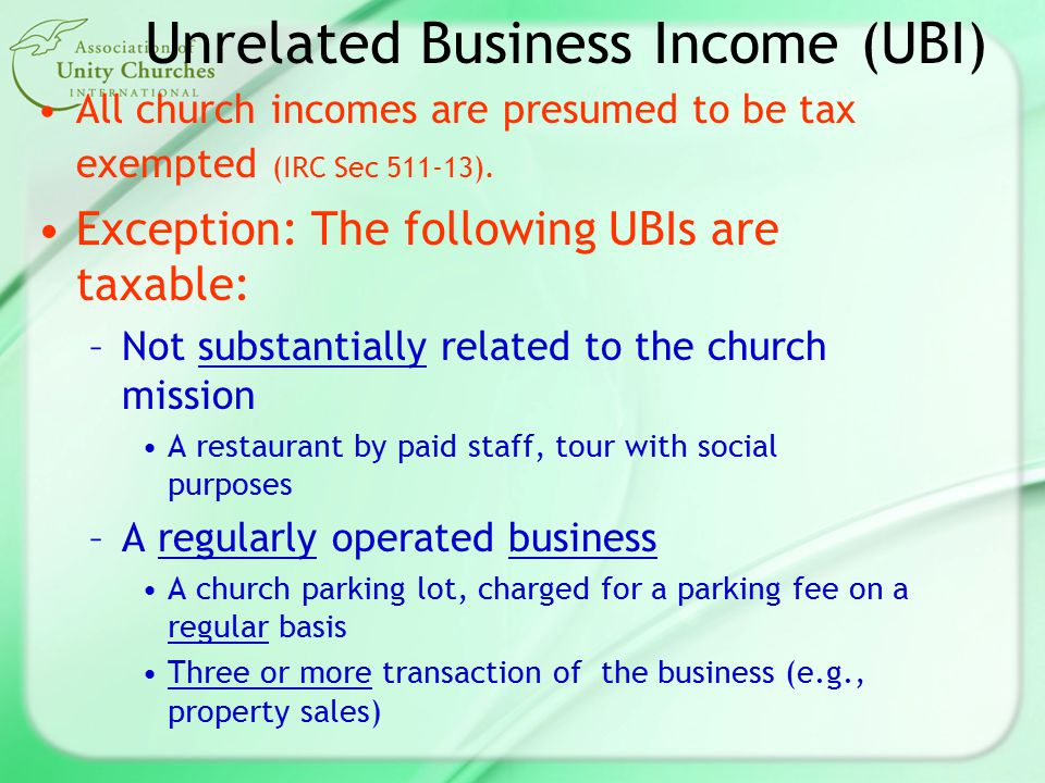 Unrelated Business Income (UBI) All church incomes are presumed to be tax exempted (IRC Sec 511-13).
