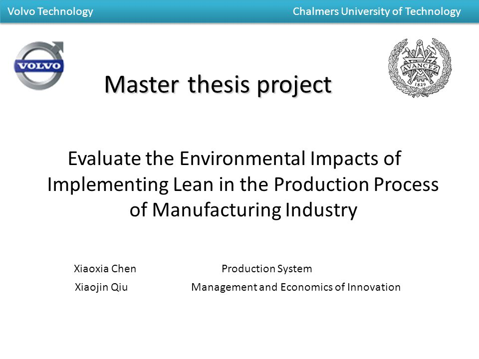 Masterthesis project Master thesis project Evaluate the Environmental Impacts of Implementing Lean in the Production Process of Manufacturing Industry Xiaoxia Chen Production System Xiaojin Qiu Management and Economics of Innovation Volvo Technology Chalmers University of Technology