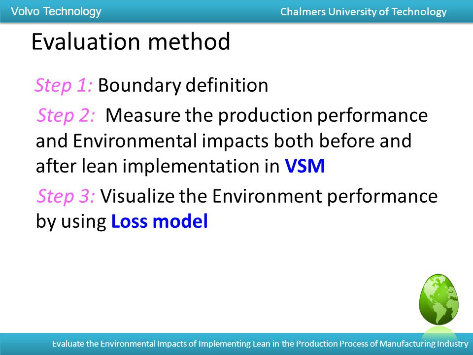 Evaluation method Step 1: Boundary definition Step 2: Measure the production performance and Environmental impacts both before and after lean implementation in VSM Step 3: Visualize the Environment performance by using Loss model Volvo Technology Chalmers University of Technology Evaluate the Environmental Impacts of Implementing Lean in the Production Process of Manufacturing Industry