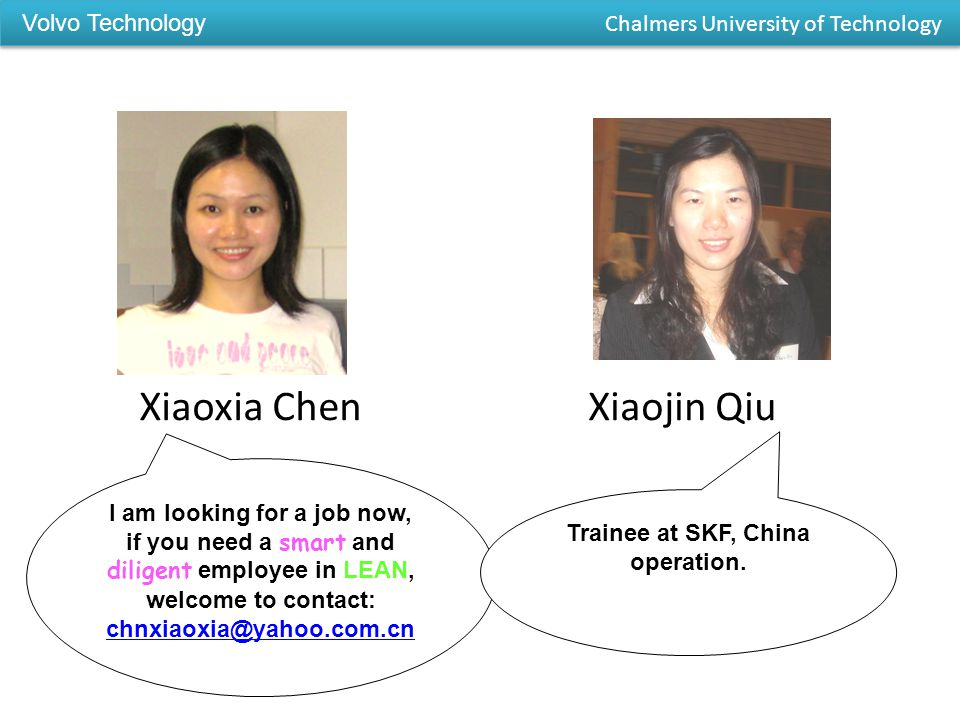 I am looking for a job now, if you need a smart and diligent employee in LEAN, welcome to contact: chnxiaoxia@yahoo.com.cn Xiaoxia ChenXiaojin Qiu Trainee at SKF, China operation.