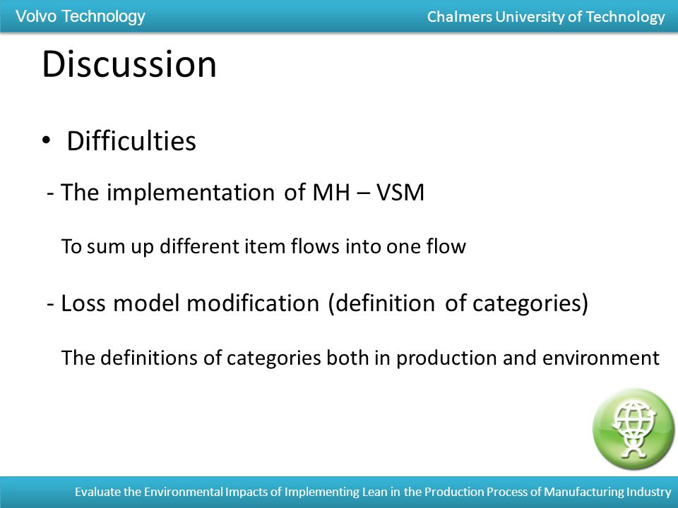 Discussion Difficulties - The implementation of MH – VSM To sum up different item flows into one flow - Loss model modification (definition of categories) The definitions of categories both in production and environment Evaluate the Environmental Impacts of Implementing Lean in the Production Process of Manufacturing Industry Volvo Technology Chalmers University of Technology