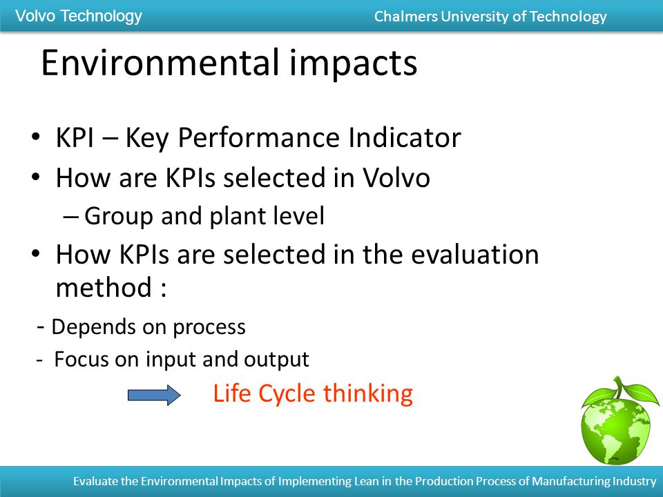 Environmental impacts KPI – Key Performance Indicator How are KPIs selected in Volvo – Group and plant level How KPIs are selected in the evaluation method : - Depends on process - Focus on input and output Life Cycle thinking Volvo Technology Chalmers University of Technology Evaluate the Environmental Impacts of Implementing Lean in the Production Process of Manufacturing Industry
