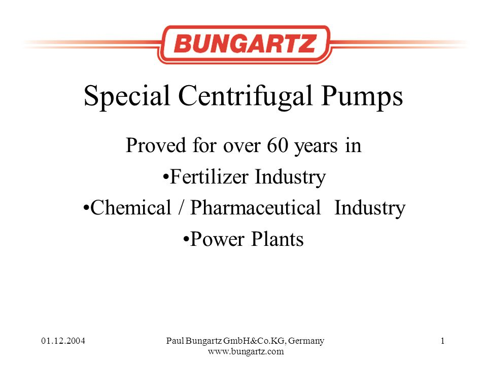 01.12.2004Paul Bungartz GmbH&Co.KG, Germany www.bungartz.com 1 Special Centrifugal Pumps Proved for over 60 years in Fertilizer Industry Chemical / Pharmaceutical Industry Power Plants
