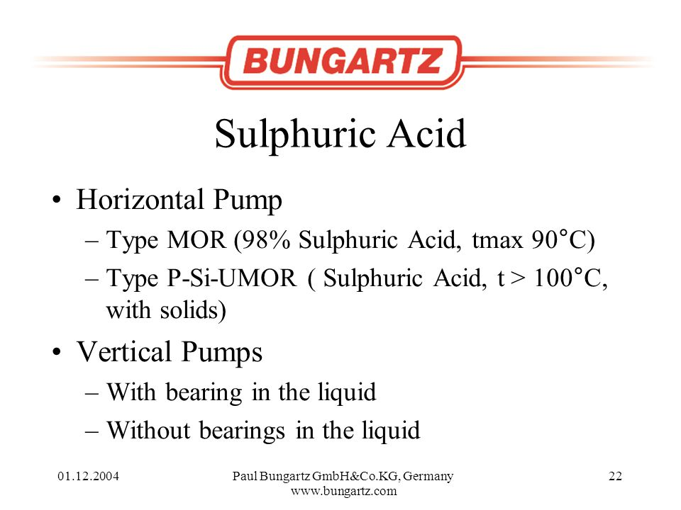01.12.2004Paul Bungartz GmbH&Co.KG, Germany www.bungartz.com 22 Sulphuric Acid Horizontal Pump –Type MOR (98% Sulphuric Acid, tmax 90°C) –Type P-Si-UMOR ( Sulphuric Acid, t > 100°C, with solids) Vertical Pumps –With bearing in the liquid –Without bearings in the liquid
