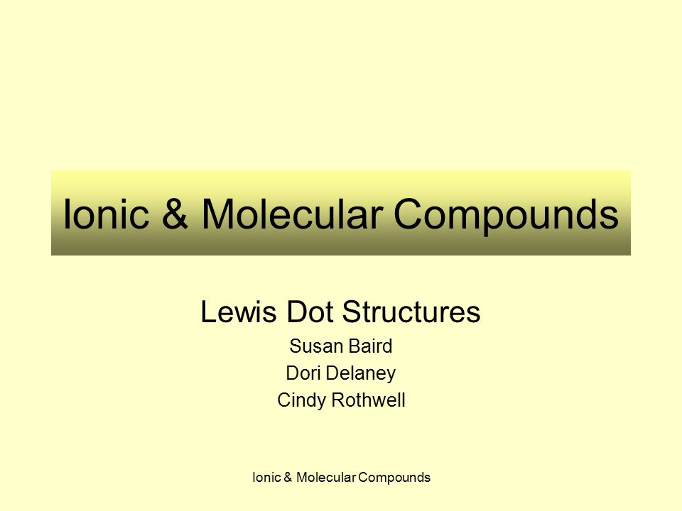 Ionic & Molecular Compounds Lewis Dot Structures Susan Baird Dori Delaney Cindy Rothwell