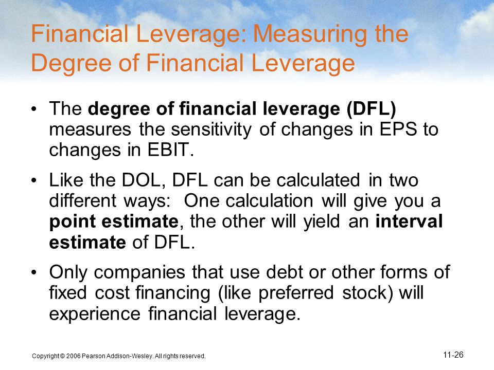 Copyright © 2006 Pearson Addison-Wesley. All rights reserved. 11-26 Financial Leverage: Measuring the Degree of Financial Leverage The degree of finan