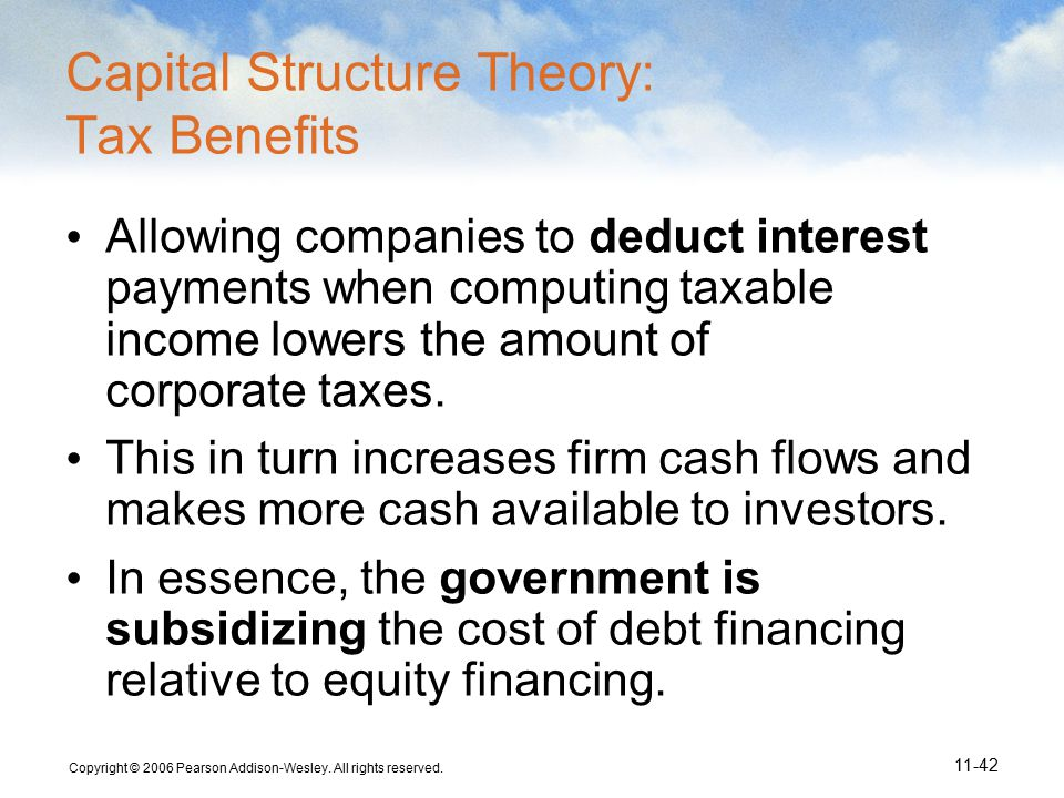 Copyright © 2006 Pearson Addison-Wesley. All rights reserved. 11-42 Capital Structure Theory: Tax Benefits Allowing companies to deduct interest payme